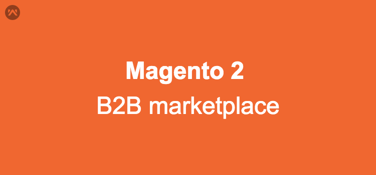 How to create B2B marketplace using Magento 2