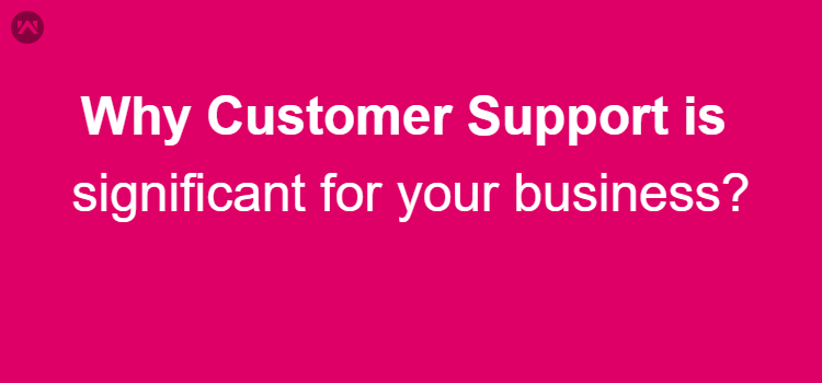 Why Customer Support is significant for your business?