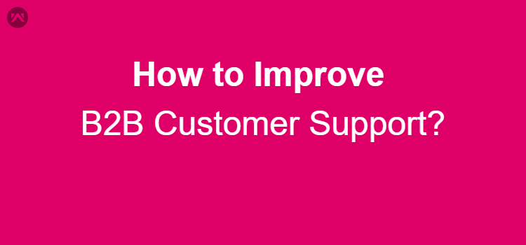 How to improve B2B Customer Support?