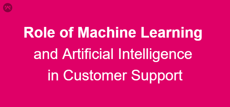 Role of Machine Learning and Artificial Intelligence in Customer Support