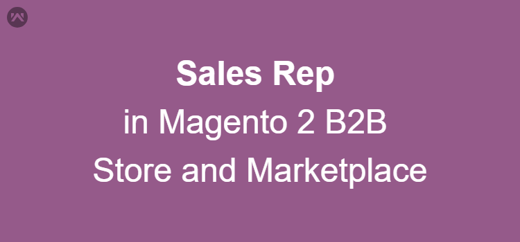 Need of Sales Rep in Magento 2 B2B Store and Marketplace