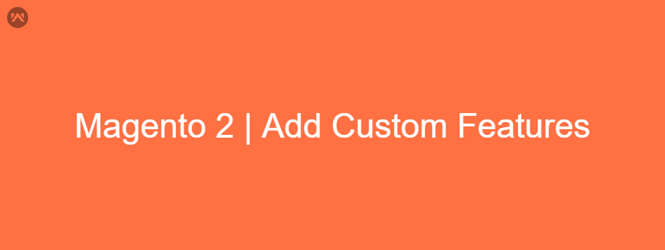Magento 2 | Add Custom Features To Your Webstore